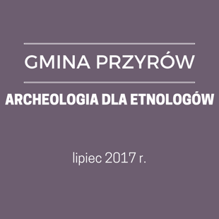 GM. PRZYRÓW - ARCHEOLOGIA DLA ETNOLOGÓW
